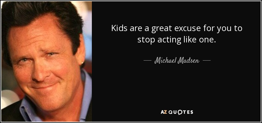 Kids are a great excuse for you to stop acting like one. - Michael Madsen