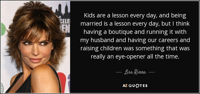 Kids are a lesson every day, and being married is a lesson every day, but I think having a boutique and running it with my husband and having our careers and raising children was something that was really an eye-opener all the time. - Lisa Rinna