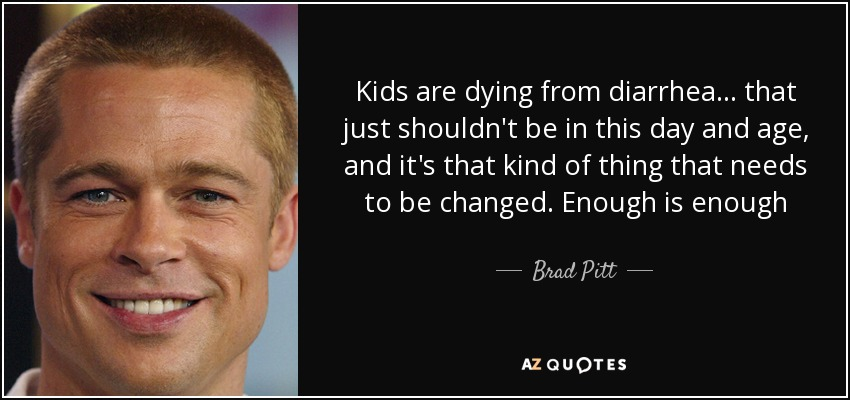 Kids are dying from diarrhea ... that just shouldn't be in this day and age, and it's that kind of thing that needs to be changed. Enough is enough - Brad Pitt