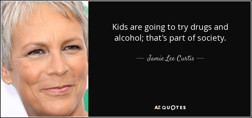 Kids are going to try drugs and alcohol; that's part of society. - Jamie Lee Curtis
