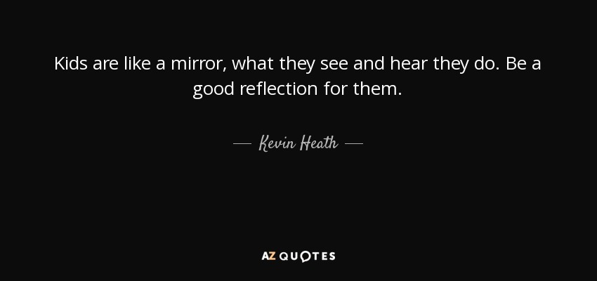 Kevin Heath Quote Kids Are Like A Mirror What They See And Hear