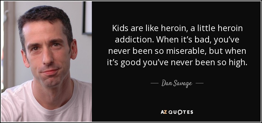 Kids are like heroin, a little heroin addiction. When it's bad, you've never been so miserable, but when it's good you've never been so high. - Dan Savage