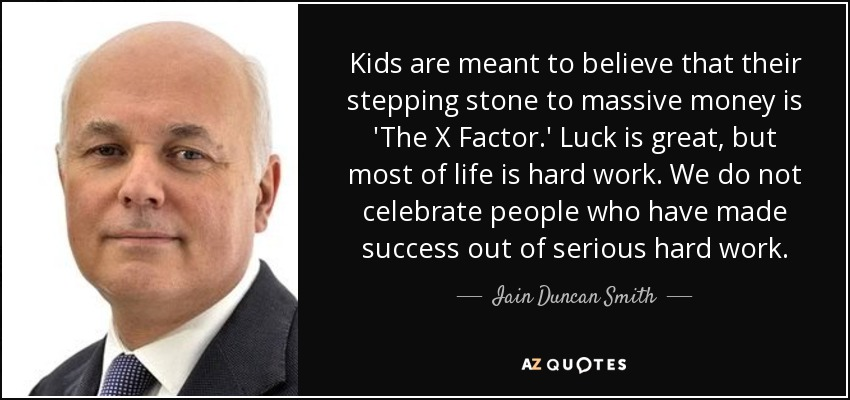Kids are meant to believe that their stepping stone to massive money is 'The X Factor.' Luck is great, but most of life is hard work. We do not celebrate people who have made success out of serious hard work. - Iain Duncan Smith