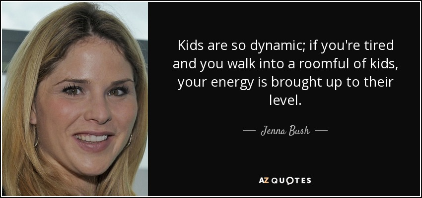 Kids are so dynamic; if you're tired and you walk into a roomful of kids, your energy is brought up to their level. - Jenna Bush