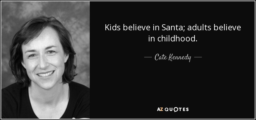 Kids believe in Santa; adults believe in childhood. - Cate Kennedy