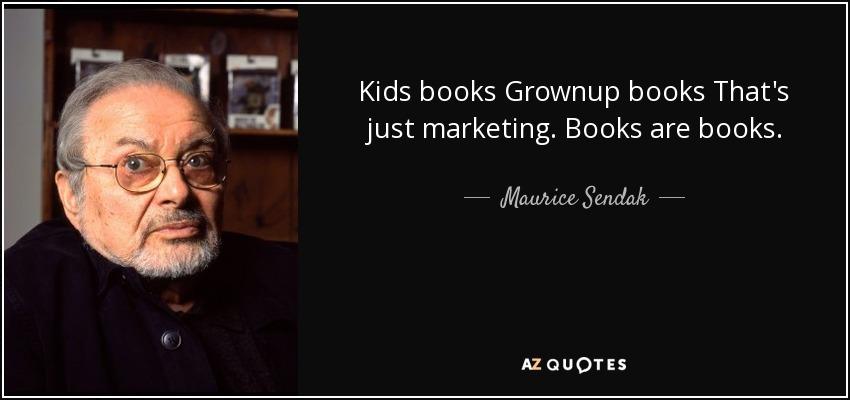 Kids books Grownup books That's just marketing. Books are books. - Maurice Sendak