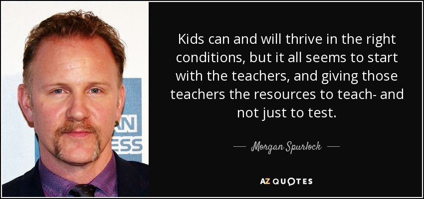 Kids can and will thrive in the right conditions, but it all seems to start with the teachers, and giving those teachers the resources to teach- and not just to test. - Morgan Spurlock