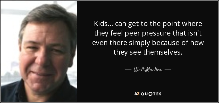 Kids ... can get to the point where they feel peer pressure that isn't even there simply because of how they see themselves. - Walt Mueller
