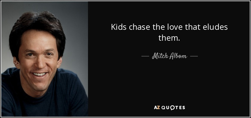 Kids chase the love that eludes them. - Mitch Albom