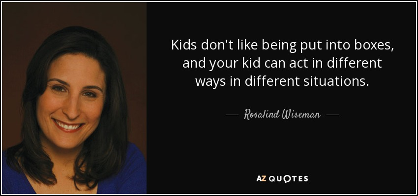 Kids don't like being put into boxes, and your kid can act in different ways in different situations. - Rosalind Wiseman