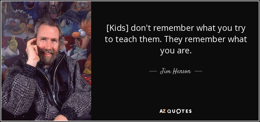[Kids] don't remember what you try to teach them. They remember what you are. - Jim Henson
