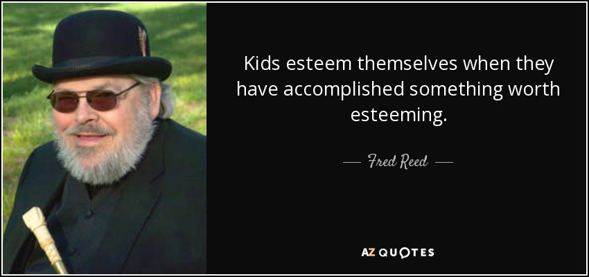 Kids esteem themselves when they have accomplished something worth esteeming. - Fred Reed