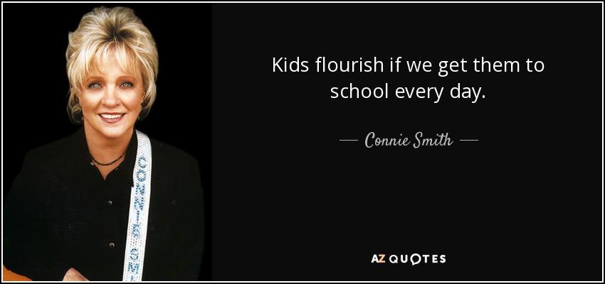 Kids flourish if we get them to school every day. - Connie Smith