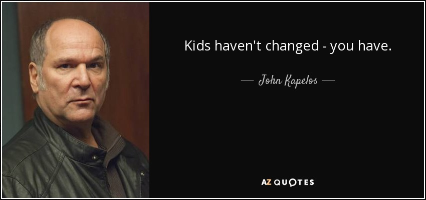 Kids haven't changed - you have. - John Kapelos