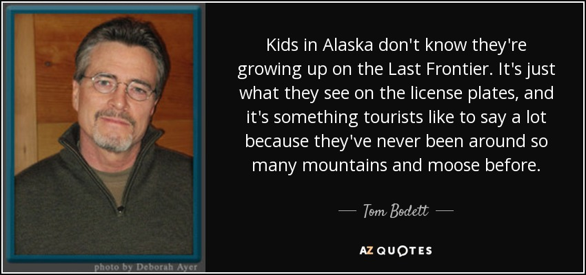 Kids in Alaska don't know they're growing up on the Last Frontier. It's just what they see on the license plates, and it's something tourists like to say a lot because they've never been around so many mountains and moose before. - Tom Bodett