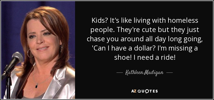 Kids? It's like living with homeless people. They're cute but they just chase you around all day long going, 'Can I have a dollar? I'm missing a shoe! I need a ride! - Kathleen Madigan