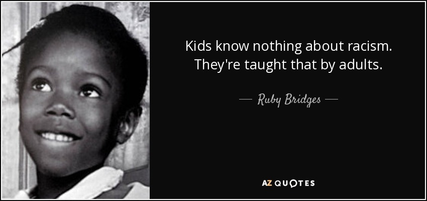 Kids know nothing about racism. They're taught that by adults. - Ruby Bridges