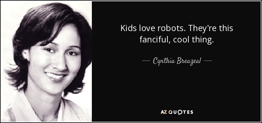 Kids love robots. They're this fanciful, cool thing. - Cynthia Breazeal