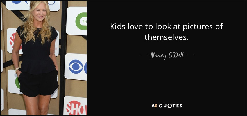 Kids love to look at pictures of themselves. - Nancy O'Dell