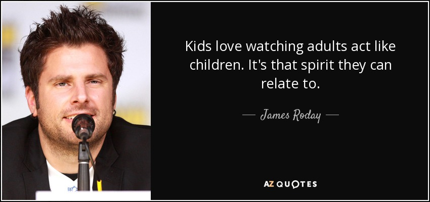 James Roday Quote Kids Love Watching Adults Act Like Children Its