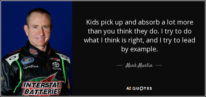 Kids pick up and absorb a lot more than you think they do. I try to do what I think is right, and I try to lead by example. - Mark Martin