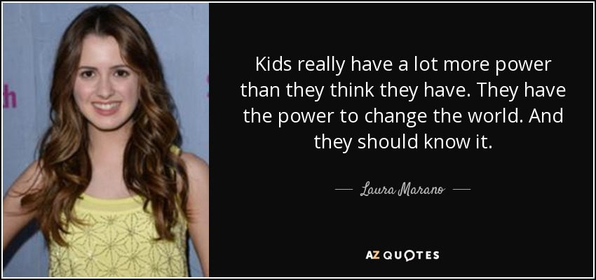 Kids really have a lot more power than they think they have. They have the power to change the world. And they should know it. - Laura Marano