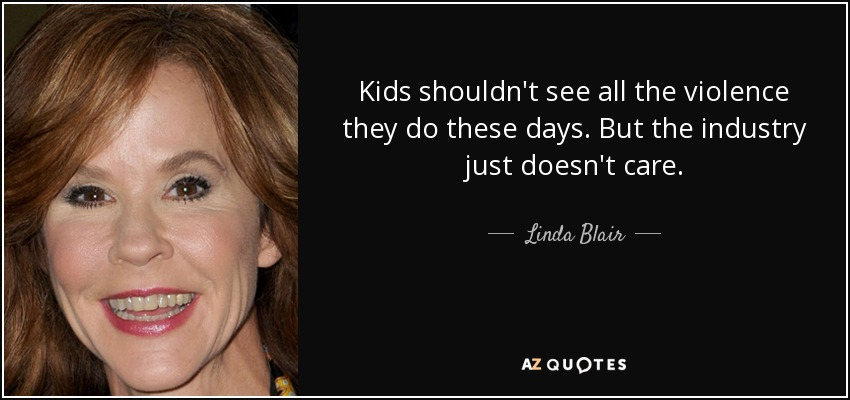 Kids shouldn't see all the violence they do these days. But the industry just doesn't care. - Linda Blair