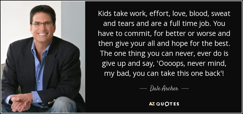 Kids take work, effort, love, blood, sweat and tears and are a full time job. You have to commit, for better or worse and then give your all and hope for the best. The one thing you can never, ever do is give up and say, 'Oooops, never mind, my bad, you can take this one back'! - Dale Archer