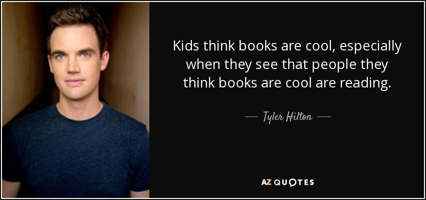 Kids think books are cool, especially when they see that people they think books are cool are reading. - Tyler Hilton