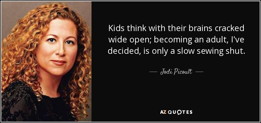 Kids think with their brains cracked wide open; becoming an adult, I've decided, is only a slow sewing shut. - Jodi Picoult