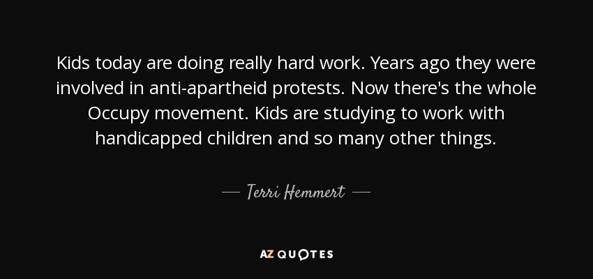 Kids today are doing really hard work. Years ago they were involved in anti-apartheid protests. Now there's the whole Occupy movement. Kids are studying to work with handicapped children and so many other things. - Terri Hemmert