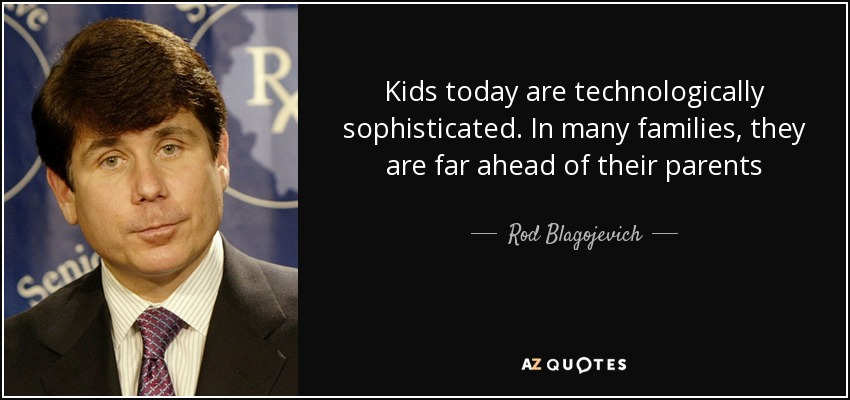 Kids today are technologically sophisticated. In many families, they are far ahead of their parents - Rod Blagojevich