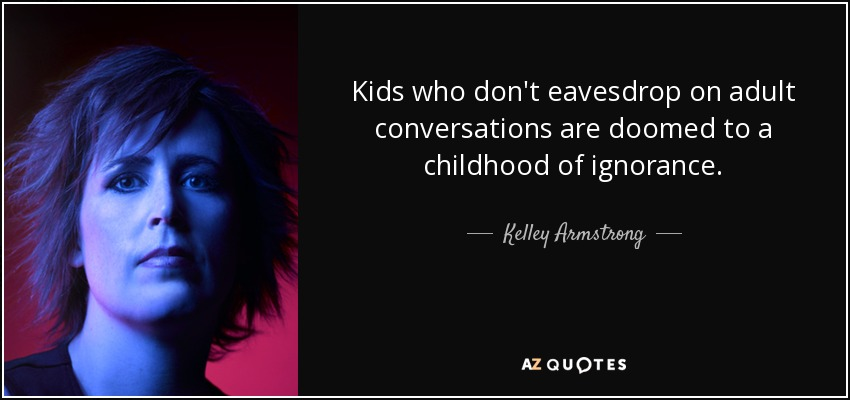 Kids who don't eavesdrop on adult conversations are doomed to a childhood of ignorance. - Kelley Armstrong