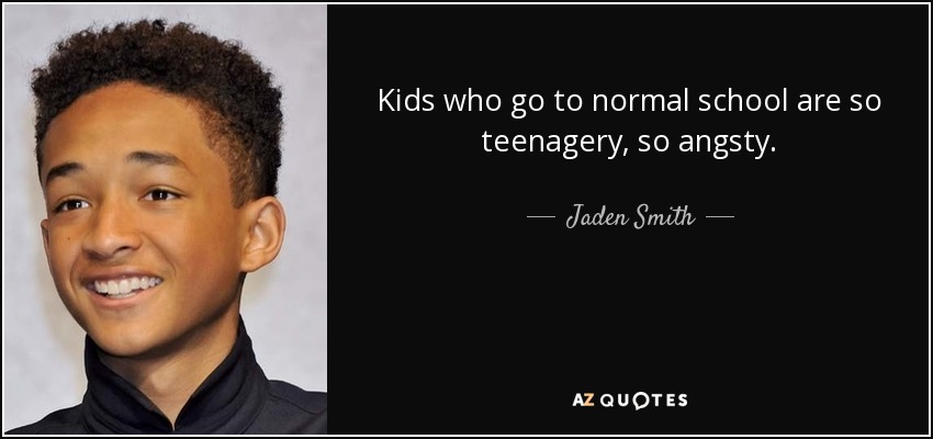 Kids who go to normal school are so teenagery, so angsty. - Jaden Smith