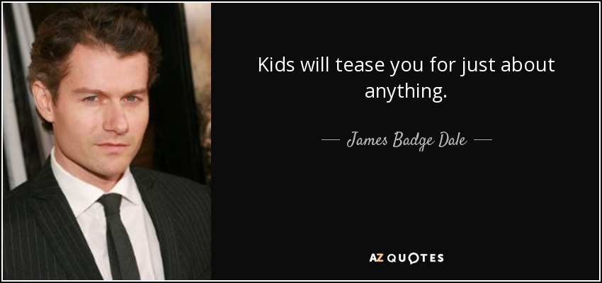 Kids will tease you for just about anything. - James Badge Dale