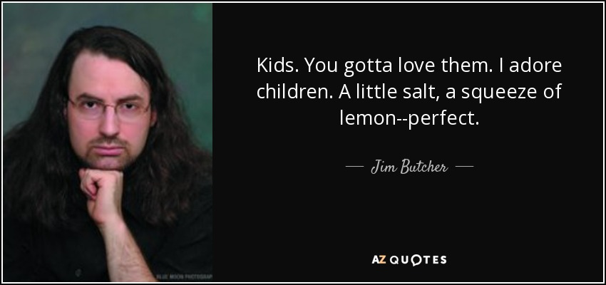 Kids. You gotta love them. I adore children. A little salt, a squeeze of lemon--perfect. - Jim Butcher