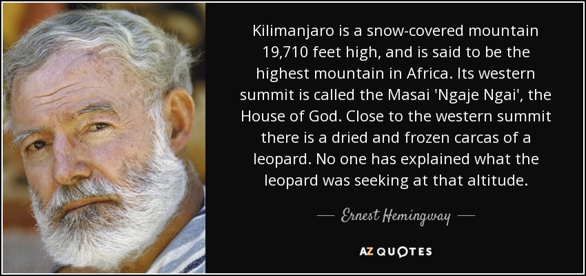 Kilimanjaro is a snow-covered mountain 19,710 feet high, and is said to be the highest mountain in Africa. Its western summit is called the Masai 'Ngaje Ngai', the House of God. Close to the western summit there is a dried and frozen carcas of a leopard. No one has explained what the leopard was seeking at that altitude. - Ernest Hemingway