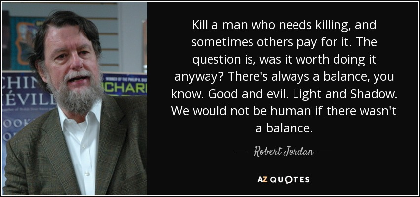 Kill a man who needs killing, and sometimes others pay for it. The question is, was it worth doing it anyway? There's always a balance, you know. Good and evil. Light and Shadow. We would not be human if there wasn't a balance. - Robert Jordan