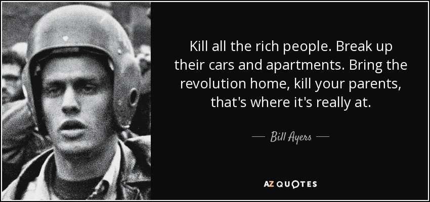 Kill all the rich people. Break up their cars and apartments. Bring the revolution home, kill your parents, that's where it's really at. - Bill Ayers