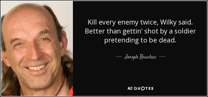 Kill every enemy twice, Wilky said. Better than gettin' shot by a soldier pretending to be dead. - Joseph Bruchac