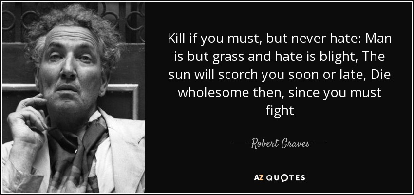 Kill if you must, but never hate: Man is but grass and hate is blight, The sun will scorch you soon or late, Die wholesome then, since you must fight - Robert Graves