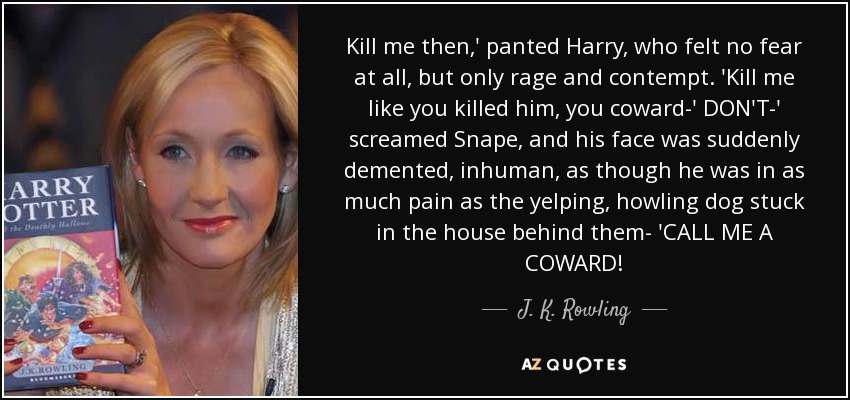 Kill me then,' panted Harry, who felt no fear at all, but only rage and contempt. 'Kill me like you killed him, you coward-' DON'T-' screamed Snape, and his face was suddenly demented, inhuman, as though he was in as much pain as the yelping, howling dog stuck in the house behind them- 'CALL ME A COWARD! - J. K. Rowling