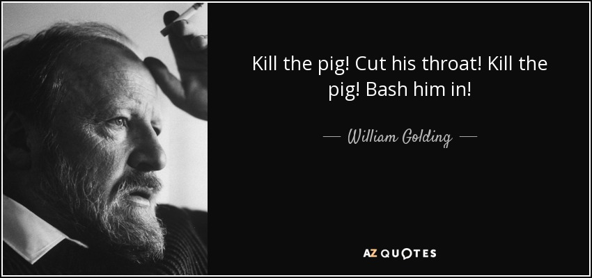 Kill the pig! Cut his throat! Kill the pig! Bash him in! - William Golding