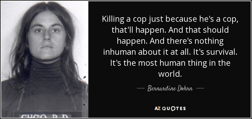 Killing a cop just because he's a cop, that'll happen. And that should happen. And there's nothing inhuman about it at all. It's survival. It's the most human thing in the world. - Bernardine Dohrn