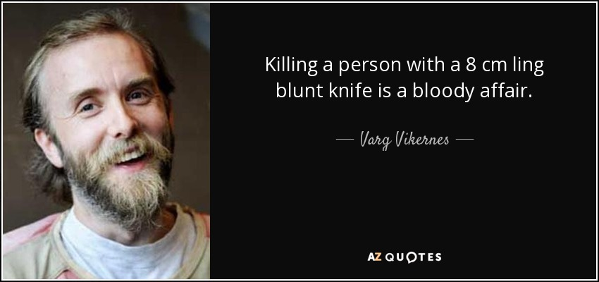 Killing a person with a 8 cm ling blunt knife is a bloody affair. - Varg Vikernes