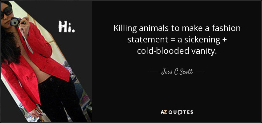 Killing animals to make a fashion statement = a sickening + cold-blooded vanity. - Jess C Scott