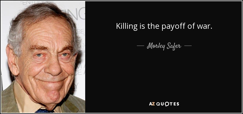 Killing is the payoff of war. - Morley Safer