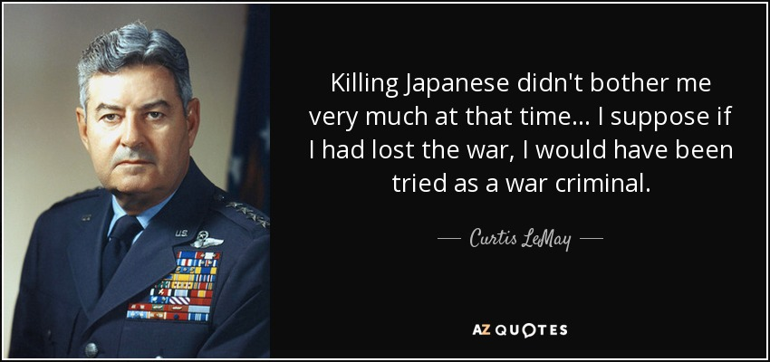 Killing Japanese didn't bother me very much at that time... I suppose if I had lost the war, I would have been tried as a war criminal. - Curtis LeMay