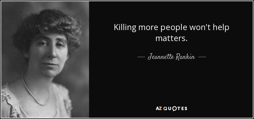 Killing more people won't help matters. - Jeannette Rankin