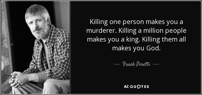 Killing one person makes you a murderer. Killing a million people makes you a king. Killing them all makes you God. - Frank Peretti